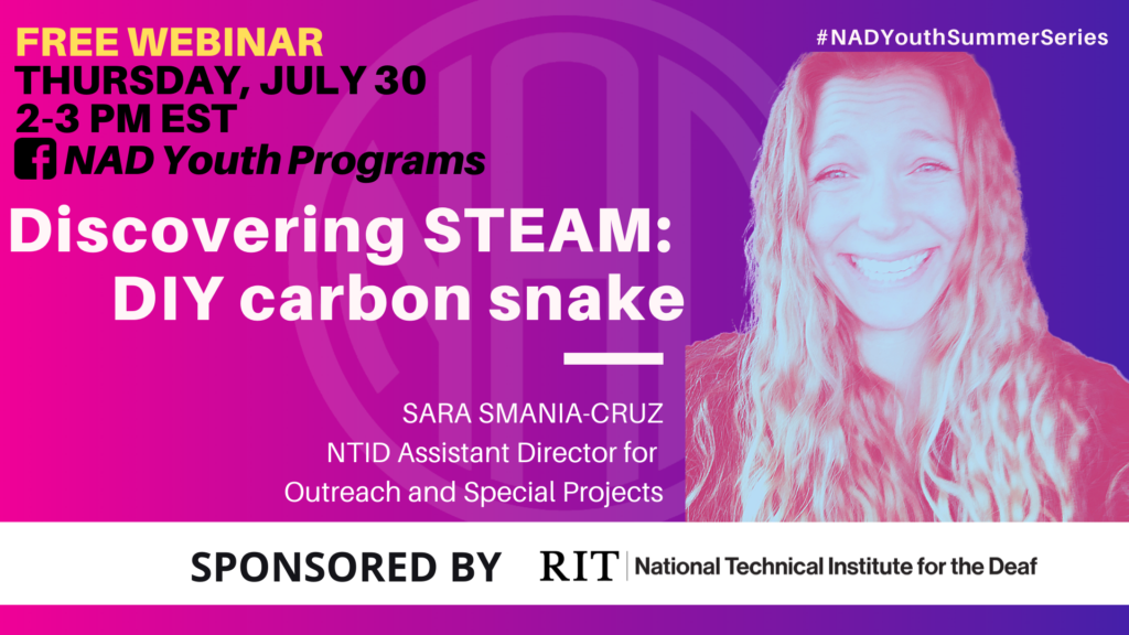 "GRAPHIC DESC: The background is a gradient of pink/ purple. Text on upper left corner: ""FREE WEBINAR, Thursday July 30, 2 - 3 pm EST, (facebook icon) NAD Youth Programs"". Centered text: ""Discovering STEAM: DIY Carbon Snake, Sara Smania-Cruz, NTID Assistant Director for Outreach and Special Projects"". A filtered image of Sara on the right. Text on upper right corner: ""#NADYouthSummerSeries"". On the bottom of the graphic, there is a white block with text: ""Sponsored by RIT/ National Technical Institute of the Deaf"""