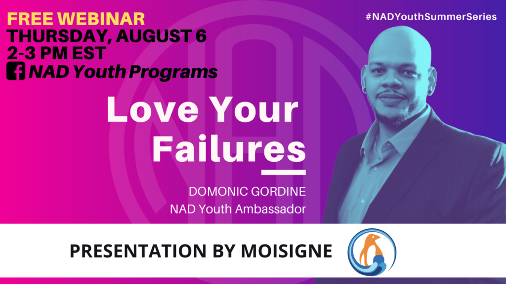 "GRAPHIC DESC: The background is a gradient of pink/ purple. Text on upper left corner: ""FREE WEBINAR, Thursday August 6, 2 - 3 pm EST, (facebook icon) NAD Youth Programs"". Centered text: ""Love Your Failures, Domonic Gordine, NAD Youth Ambassador"". A filtered image of Domonic on the right. Text on upper right corner: ""#NADYouthSummerSeries"". On the bottom of the graphic, there is a white block with text: ""Presentation by MoiSigne (logo)"""