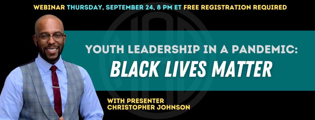 "GRAPHIC DESC: Text on top of the banner; ""Webinar Thursday, September 24, 8 pm ET, Free Registration Required"". There is a transparent NAD logo centered of the image. A photo of Christopher smiling on the left. A teal banner, centered, with text: ""Youth Leadership in a Pandemic: Black Lives Matter"" with text on the bottom: ""With Presenter Christopher Johnson"""