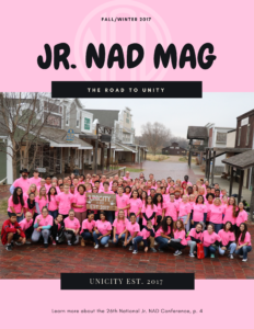 "Pink background with transparent NAD logo. Text on top: ""Fall/ Winter 2017, Jr.NAD MAG"". There is a group photo of the Jr. NAD members with their Jr. NAD conference shirts. Black banners are taped on top and bottom. Top banner text: ""The Road to Unity"". Bottom banner text: ""Unicity Est. 2017"". Text on the bottom of the graphic: ""Learn more about the 26th National Jr. NAD Conference, p.4"""