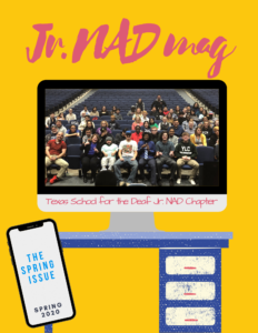 "Yellow background with pink text: ""Jr. NADmag"". There is an illustration of a desk with a computer on top. The computer has a photo of the TSD Jr. NAD members with text; ""Texas School for the Deaf Jr. NAD Chapter"". An iphone is on the bottom left with text; ""The Spring Issue, Spring 2020"""