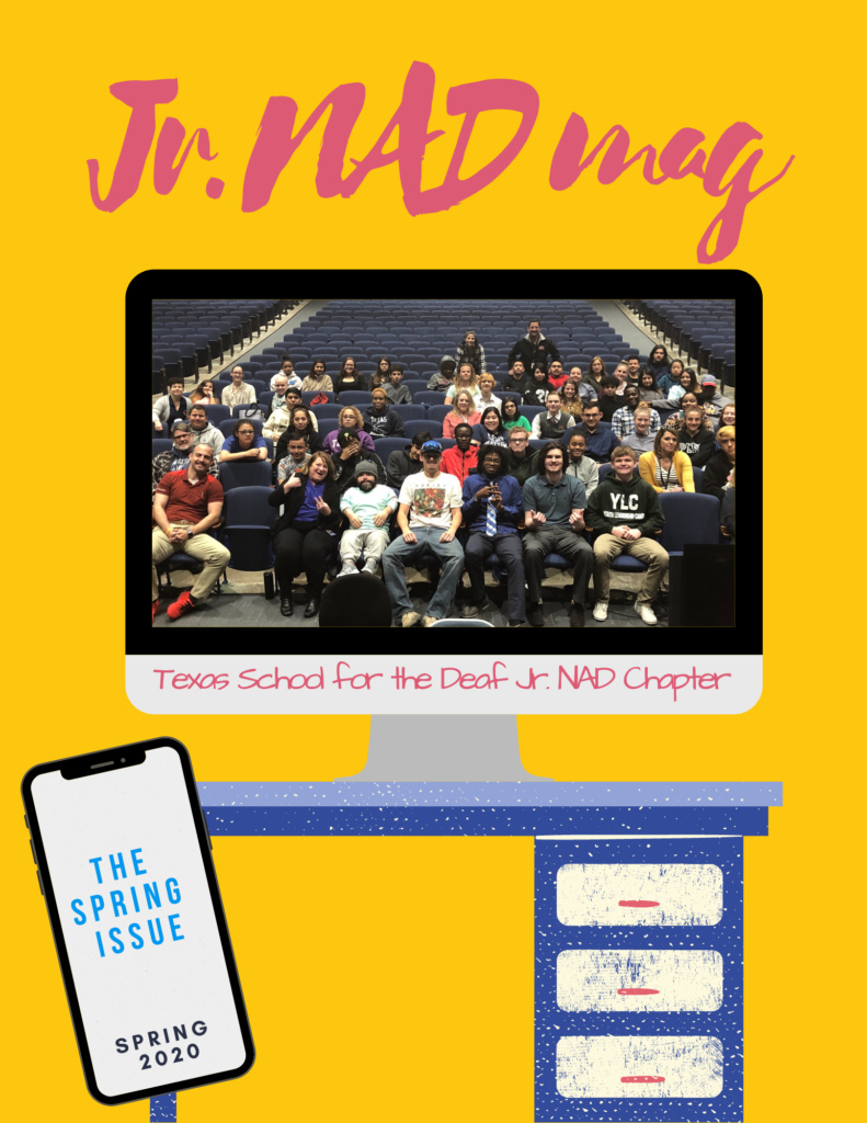 """Yellow background with pink text: """"Jr. NADmag"""". There is an illustration of a desk with a computer on top. The computer has a photo of the TSD Jr. NAD members with text; """"Texas School for the Deaf Jr. NAD Chapter"""". An iphone is on the bottom left with text; """"The Spring Issue, Spring 2020"""""""