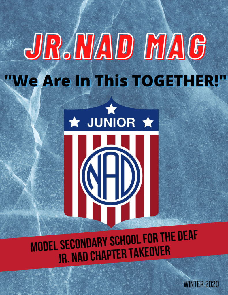 "ackground: Blue background with water looking lines. Header: ""Jr. NAD MAG"" in red font with white outline. ""We Are In This Together!"" in black under the header. Jr. NAD logo is placed in the center. There is a red banner with text: ""Model Secondary School for the Deaf Jr. NAD Chapter Takeover"". ""Winter 2020"" is on the lower right corner."