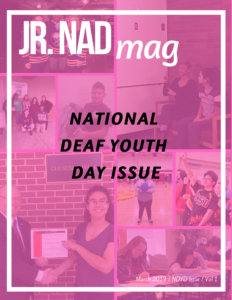 "Transparent pink background with collage of different photos that is in the issue. White borders with white text on top: ""Jr.NADmag"" Black text centered: ""National Deaf Youth Day issue"" White text on bottom right: ""March 2019/ NDYD Issue Vol. 1"