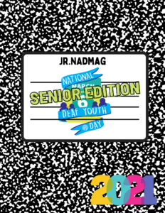 """The graphic is a composite book. In the note section the center: text """"Jr. NADmag"""" with National Deaf Youth Day logo. Text: """"Senior Edition"""" is pasted across the logo. On the bottom of the notebook, there is a bright colored sticker of """"2021""""."""